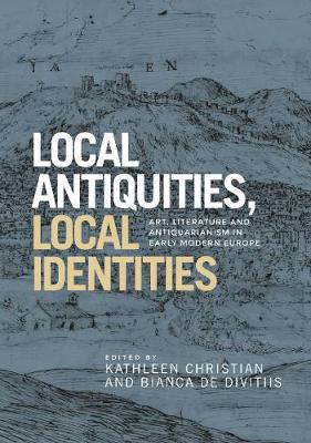 Local Antiquities, Local Identities: Art, Literature and Antiquarianism in Europe, <i>c.</i> 1400-1700 (Hardback)