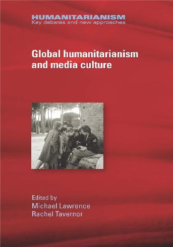 Global Humanitarianism and Media Culture - Humanitarianism: Key Debates and New Approaches (Hardback)