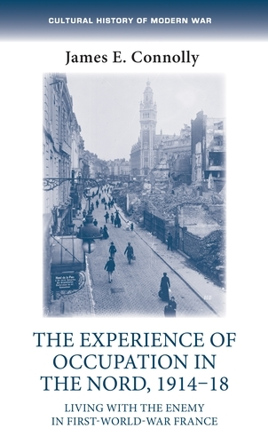The Experience of Occupation in the Nord, 1914-18: Living with the Enemy in First World War France - Cultural History of Modern War (Hardback)