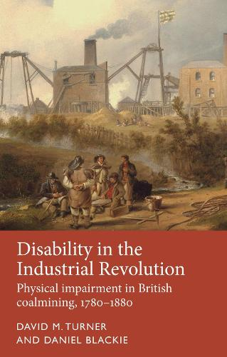 Disability in the Industrial Revolution: Physical Impairment in British Coalmining, 1780-1880 - Disability History (Hardback)