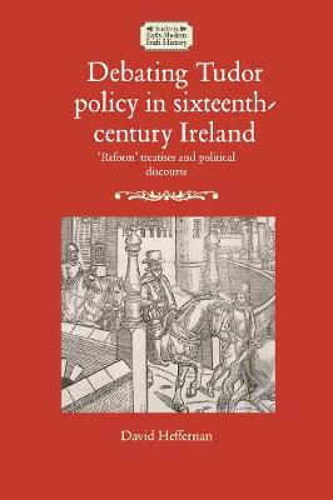 Debating Tudor Policy in Sixteenth-Century Ireland: 'Reform' Treatises and Political Discourse - Studies in Early Modern Irish History (Hardback)