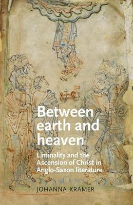 Between Earth and Heaven: Liminality and the Ascension of Christ in Anglo-Saxon Literature - Manchester Medieval Literature and Culture (Paperback)