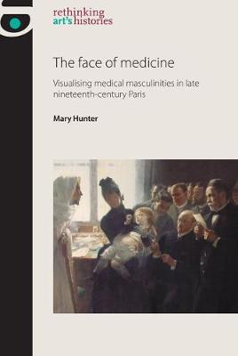 The Face of Medicine: Visualising Medical Masculinities in Late Nineteenth-Century Paris - Rethinking Art's Histories (Paperback)