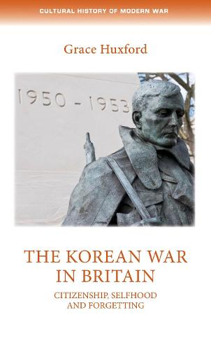The Korean War in Britain: Citizenship, Selfhood and Forgetting - Cultural History of Modern War (Hardback)