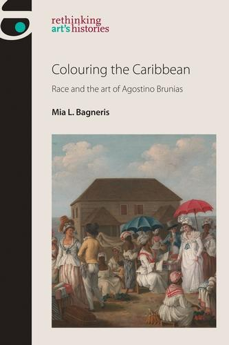 Colouring the Caribbean: Race and the Art of Agostino Brunias - Rethinking Art's Histories (Hardback)