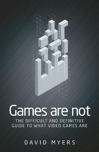 Games are Not: The Difficult and Definitive Guide to What Video Games are (Paperback)