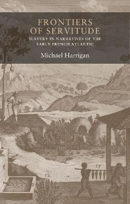 Frontiers of Servitude: Slavery in Narratives of the Early French Atlantic - Seventeenth- and Eighteenth-Century Studies (Hardback)