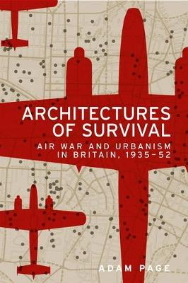 Architectures of Survival: Air War and Urbanism in Britain, 1935-52 (Hardback)