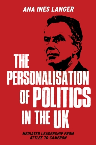 The Personalisation of Politics in the Uk: Mediated Leadership from Attlee to Cameron (Paperback)
