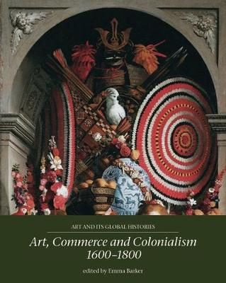 Art, Commerce and Colonialism 1600-1800 - Art and its Global Histories (Paperback)