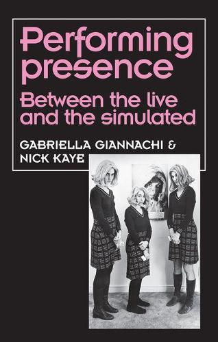 Performing Presence: Between the Live and the Simulated - Theatre: Theory - Practice - Performance (Paperback)