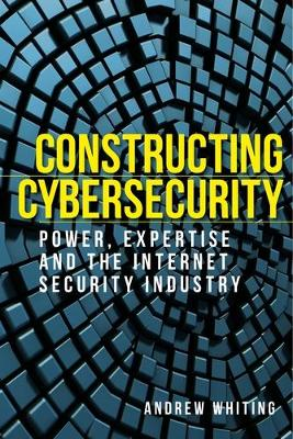Constructing Cybersecurity: Power, Expertise and the Internet Security Industry (Hardback)