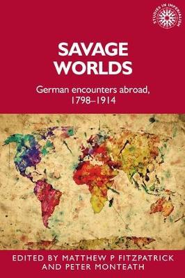 Savage Worlds: German Encounters Abroad, 1798-1914 - Studies in Imperialism (Hardback)