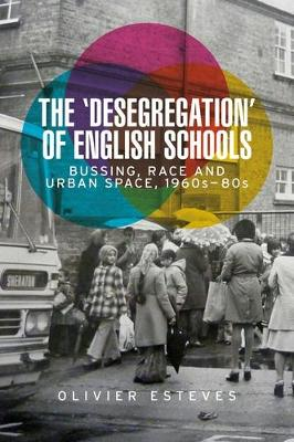 The 'Desegregation' of English Schools: Bussing, Race and Urban Space, 1960s-80s (Hardback)