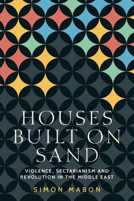 Houses Built on Sand: Violence, Sectarianism and Revolution in the Middle East - Identities and Geopolitics in the Middle East (Hardback)