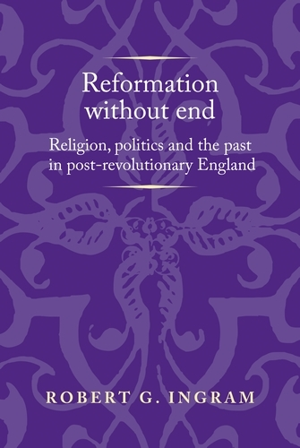 Reformation without End: Religion, Politics and the Past in Post-Revolutionary England - Politics, Culture and Society in Early Modern Britain (Hardback)
