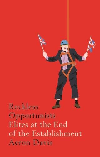 Reckless Opportunists: Elites at the End of the Establishment - Manchester Capitalism (Hardback)