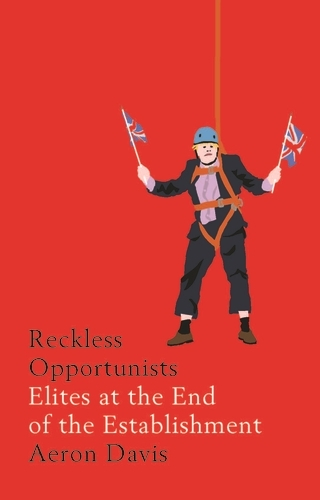 Reckless Opportunists: Elites at the End of the Establishment - Manchester Capitalism (Paperback)