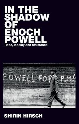 In the Shadow of Enoch Powell: Race, Locality and Resistance - Racism, Resistance and Social Change (Hardback)