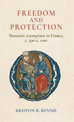 Freedom and Protection: Monastic Exemption in France, c. 590-c. 1100 (Hardback)