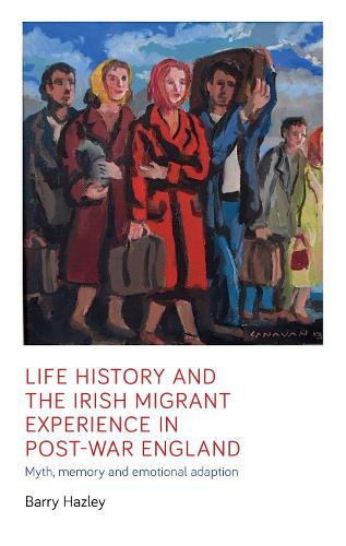 Life History and the Irish Migrant Experience in Post-War England: Myth, Memory and Emotional Adaption (Hardback)