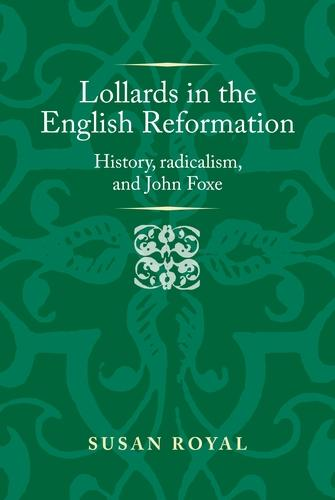 Lollards in the English Reformation: History, Radicalism, and John Foxe - Politics, Culture and Society in Early Modern Britain (Hardback)