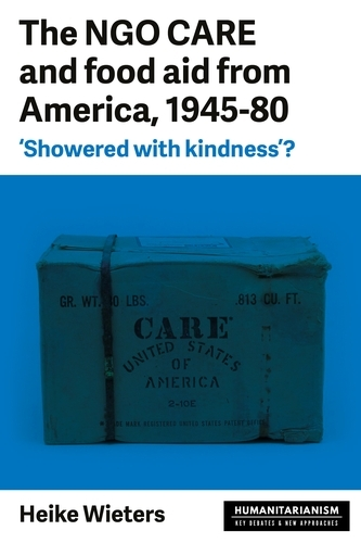 The Ngo Care and Food Aid from America 1945-80: 'showered with Kindness'? - Humanitarianism: Key Debates and New Approaches (Paperback)