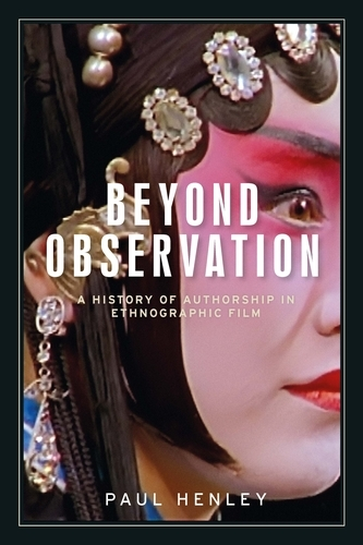 Beyond Observation: A History of Authorship in Ethnographic Film - Anthropology, Creative Practice and Ethnography (Paperback)