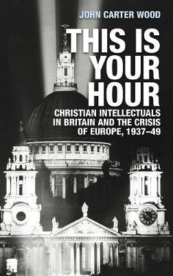 This is Your Hour: Christian Intellectuals in Britain and the Crisis of Europe, 1937-49 (Hardback)