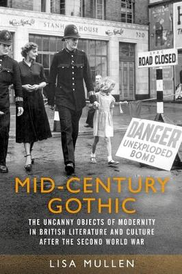 Mid-Century Gothic: The Uncanny Objects of Modernity in British Literature and Culture After the Second World War (Hardback)