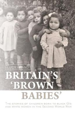 Britain'S `Brown Babies': The Stories of Children Born to Black GIS and White Women in the Second World War (Hardback)