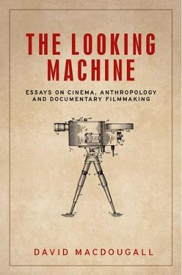 The Looking Machine: Essays on Cinema, Anthropology and Documentary Filmmaking - Anthropology, Creative Practice and Ethnography (Paperback)