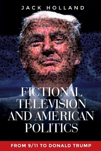 Fictional Television and American Politics: From 9/11 to Donald Trump (Paperback)