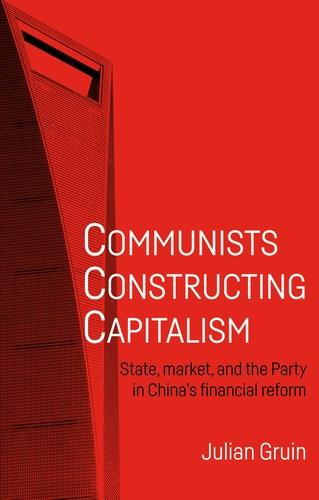 Communists Constructing Capitalism: State, Market, and the Party in China's Financial Reform - Alternative Sinology (Hardback)
