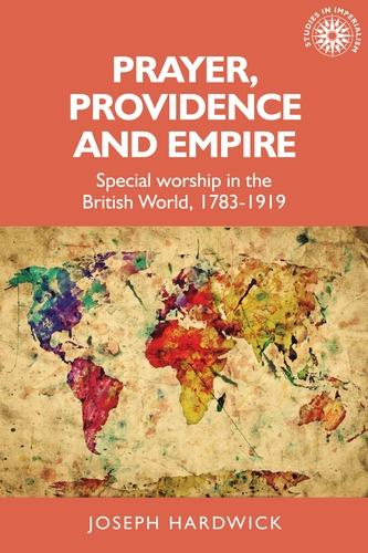 Prayer, Providence and Empire: Special Worship in the British World, 1783-1919 - Studies in Imperialism (Hardback)