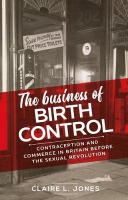 The Business of Birth Control: Contraception and Commerce in Britain Before the Sexual Revolution - Manchester University Press (Hardback)