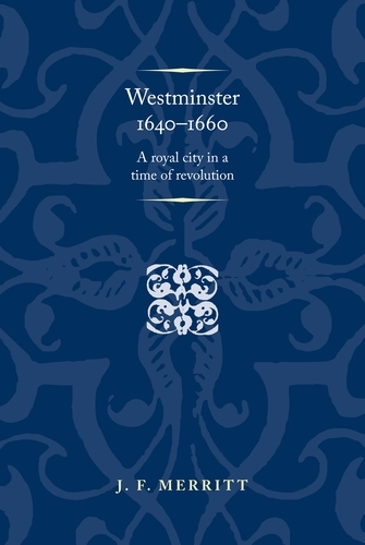 Westminster 1640-60: A Royal City in a Time of Revolution - Politics, Culture and Society in Early Modern Britain (Paperback)