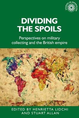 Dividing the Spoils: Perspectives on Military Collections and the British Empire - Studies in Imperialism (Hardback)