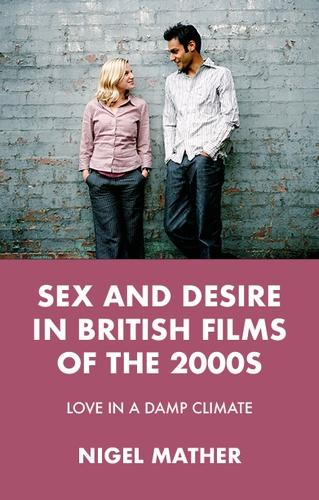 Sex and Desire in British Films of the 2000s: Love in a Damp Climate (Hardback)