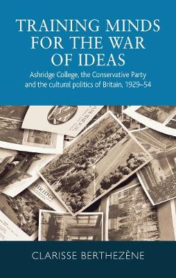 Training Minds for the War of Ideas: Ashridge College, the Conservative Party and the Cultural Politics of Britain, 1929-54 (Paperback)