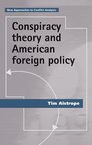 Conspiracy Theory and American Foreign Policy - New Approaches to Conflict Analysis (Paperback)