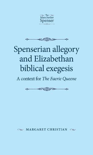 Spenserian Allegory and Elizabethan Biblical Exegesis: A Context for the Faerie Queene - The Manchester Spenser (Paperback)