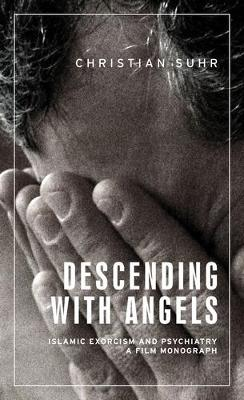 Descending with Angels: Islamic Exorcism and Psychiatry: a Film Monograph - Anthropology, Creative Practice and Ethnography (Hardback)