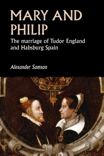 Mary and Philip: The Marriage of Tudor England and Habsburg Spain - Studies in Early Modern European History (Hardback)