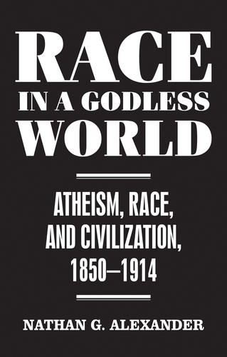 Race in a Godless World: Atheism, Race, and Civilization, 1850-1914 (Hardback)