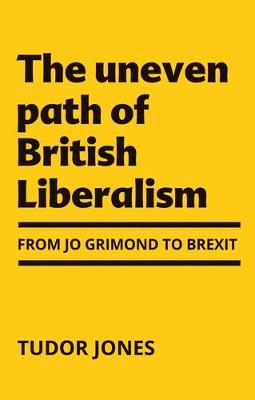 The Uneven Path of British Liberalism: From Jo Grimond to Brexit, (Hardback)