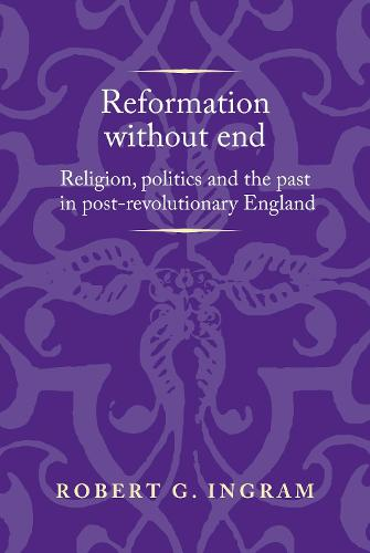 Reformation without End: Religion, Politics and the Past in Post-Revolutionary England - Politics, Culture and Society in Early Modern Britain (Paperback)