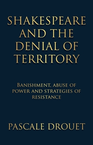 Shakespeare and the Denial of Territory: Banishment, Abuse of Power and Strategies of Resistance (Hardback)
