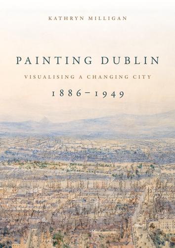 Painting Dublin, 1886-1949: Visualising a Changing City (Hardback)