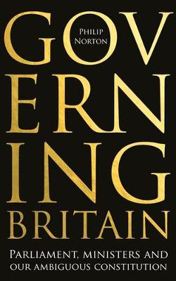 Governing Britain: Parliament, Ministers and Our Ambiguous Constitution (Hardback)